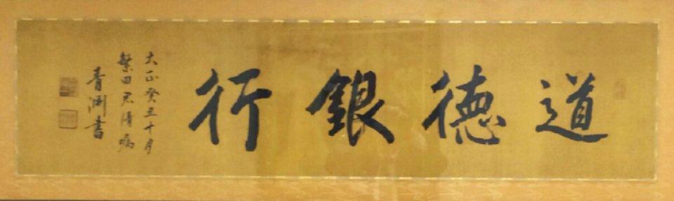 埼玉りそな銀行 所蔵 「道徳銀行」 この扁額は、渋沢と親交があり、2年余り顧問役を務めた黒須銀行(現入間市)の創立者・繁田満義に贈った。その際、渋沢は、「私の主義とする経済と道徳の合一を實際に具現するものと謂う事が出来やう。從って銀行の名前は道徳銀行としたら宜しかろう」と述べたという記録が残されている。